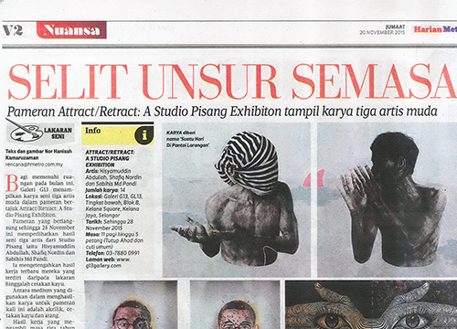 Attract Retract : A Studio Pisang Exhibition was listing in Harian Metro on Nov 2015
